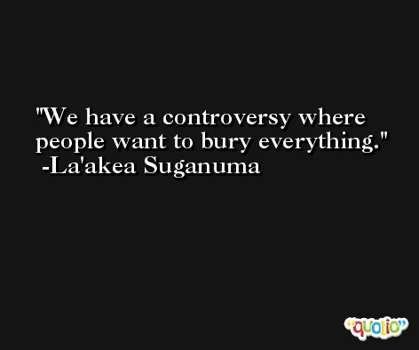 We have a controversy where people want to bury everything. -La'akea Suganuma