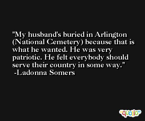 My husband's buried in Arlington (National Cemetery) because that is what he wanted. He was very patriotic. He felt everybody should serve their country in some way. -Ladonna Somers
