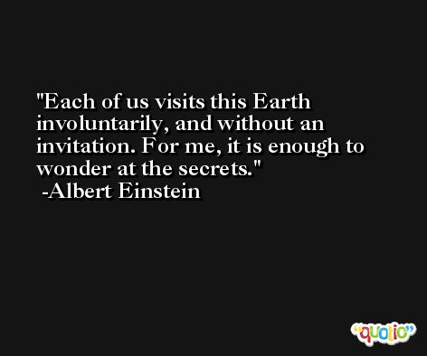 Each of us visits this Earth involuntarily, and without an invitation. For me, it is enough to wonder at the secrets. -Albert Einstein