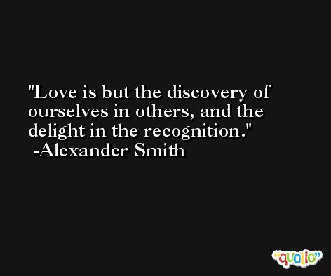 Love is but the discovery of ourselves in others, and the delight in the recognition. -Alexander Smith