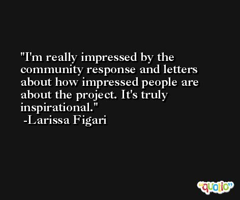 I'm really impressed by the community response and letters about how impressed people are about the project. It's truly inspirational. -Larissa Figari
