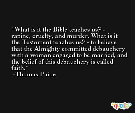 'What is it the Bible teaches us? - rapine, cruelty, and murder. What is it the Testament teaches us? - to believe that the Almighty committed debauchery with a woman engaged to be married, and the belief of this debauchery is called faith. -Thomas Paine