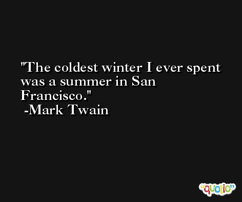 The coldest winter I ever spent was a summer in San Francisco. -Mark Twain