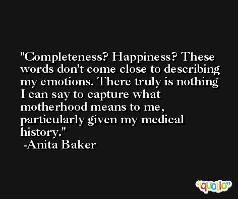Completeness? Happiness? These words don't come close to describing my emotions. There truly is nothing I can say to capture what motherhood means to me, particularly given my medical history. -Anita Baker