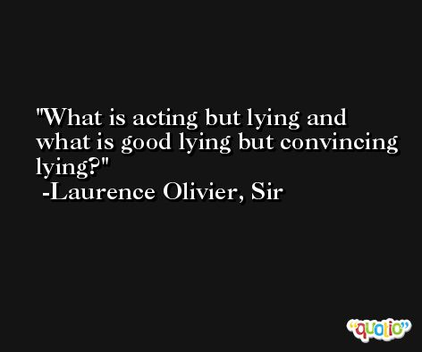 What is acting but lying and what is good lying but convincing lying? -Laurence Olivier, Sir