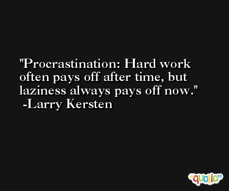 Procrastination: Hard work often pays off after time, but laziness always pays off now. -Larry Kersten