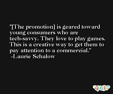 [The promotion] is geared toward young consumers who are tech-savvy. They love to play games. This is a creative way to get them to pay attention to a commercial. -Laurie Schalow