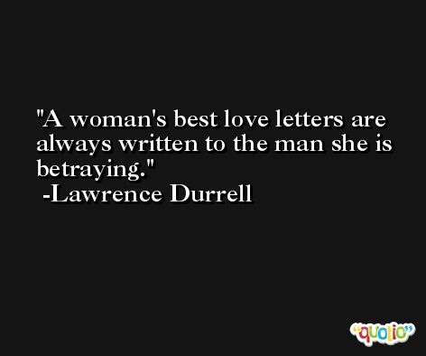 A woman's best love letters are always written to the man she is betraying. -Lawrence Durrell