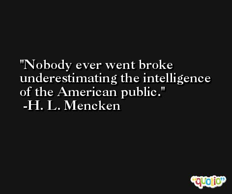 Nobody ever went broke underestimating the intelligence of the American public. -H. L. Mencken