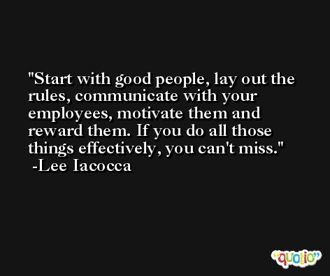 Start with good people, lay out the rules, communicate with your employees, motivate them and reward them. If you do all those things effectively, you can't miss. -Lee Iacocca