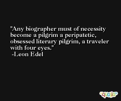 Any biographer must of necessity become a pilgrim a peripatetic, obsessed literary pilgrim, a traveler with four eyes. -Leon Edel