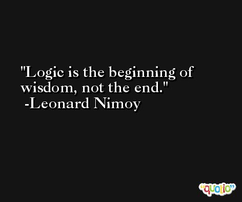 Logic is the beginning of wisdom, not the end. -Leonard Nimoy