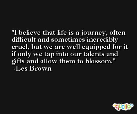 I believe that life is a journey, often difficult and sometimes incredibly cruel, but we are well equipped for it if only we tap into our talents and gifts and allow them to blossom. -Les Brown