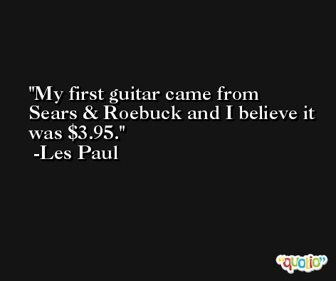 My first guitar came from Sears & Roebuck and I believe it was $3.95. -Les Paul