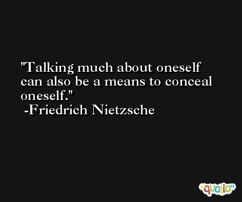 Talking much about oneself can also be a means to conceal oneself. -Friedrich Nietzsche