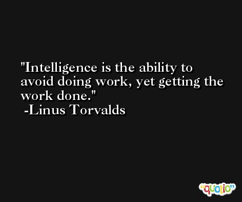Intelligence is the ability to avoid doing work, yet getting the work done. -Linus Torvalds