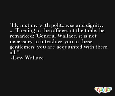 He met me with politeness and dignity, ... Turning to the officers at the table, he remarked: 'General Wallace, it is not necessary to introduce you to these gentlemen; you are acquainted with them all.' -Lew Wallace
