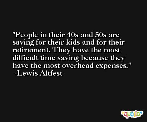 People in their 40s and 50s are saving for their kids and for their retirement. They have the most difficult time saving because they have the most overhead expenses. -Lewis Altfest