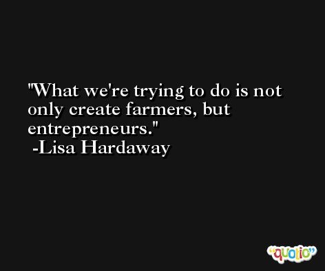 What we're trying to do is not only create farmers, but entrepreneurs. -Lisa Hardaway