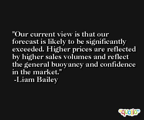 Our current view is that our forecast is likely to be significantly exceeded. Higher prices are reflected by higher sales volumes and reflect the general buoyancy and confidence in the market. -Liam Bailey