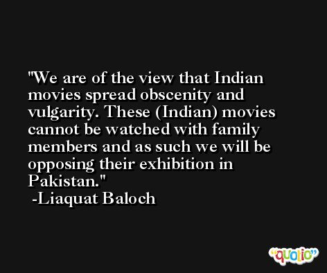 We are of the view that Indian movies spread obscenity and vulgarity. These (Indian) movies cannot be watched with family members and as such we will be opposing their exhibition in Pakistan. -Liaquat Baloch