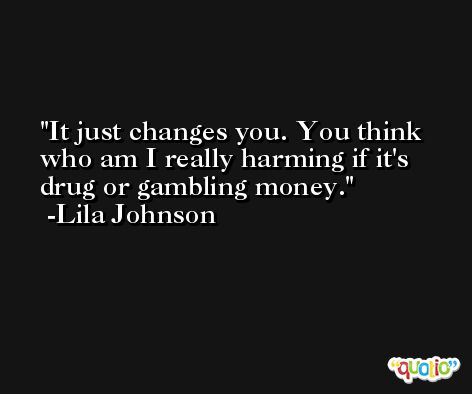 It just changes you. You think who am I really harming if it's drug or gambling money. -Lila Johnson