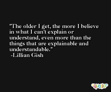 The older I get, the more I believe in what I can't explain or understand, even more than the things that are explainable and understandable. -Lillian Gish