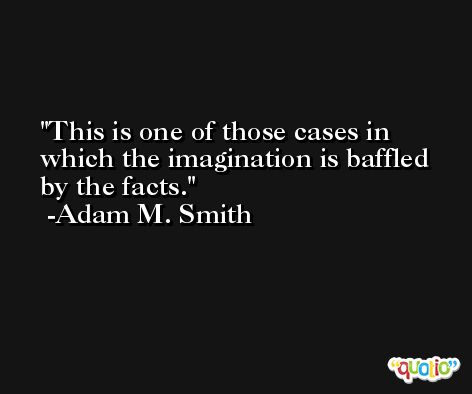 This is one of those cases in which the imagination is baffled by the facts. -Adam M. Smith