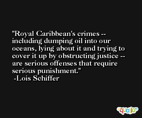 Royal Caribbean's crimes -- including dumping oil into our oceans, lying about it and trying to cover it up by obstructing justice -- are serious offenses that require serious punishment. -Lois Schiffer
