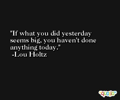 If what you did yesterday seems big, you haven't done anything today. -Lou Holtz