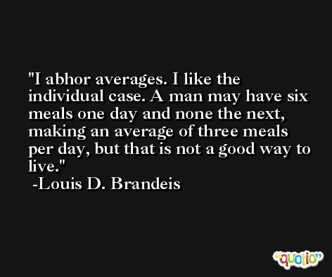 I abhor averages. I like the individual case. A man may have six meals one day and none the next, making an average of three meals per day, but that is not a good way to live. -Louis D. Brandeis