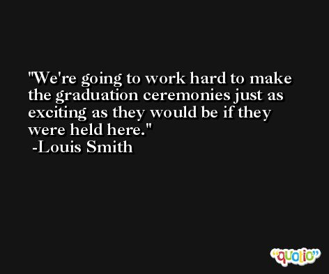 We're going to work hard to make the graduation ceremonies just as exciting as they would be if they were held here. -Louis Smith