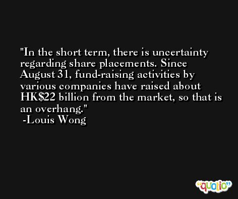 In the short term, there is uncertainty regarding share placements. Since August 31, fund-raising activities by various companies have raised about HK$22 billion from the market, so that is an overhang. -Louis Wong