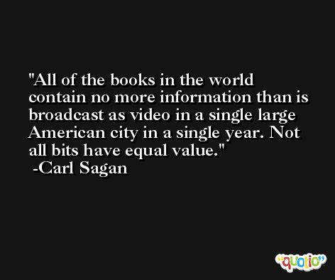 All of the books in the world contain no more information than is broadcast as video in a single large American city in a single year. Not all bits have equal value. -Carl Sagan