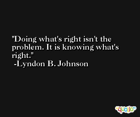 Doing what's right isn't the problem. It is knowing what's right. -Lyndon B. Johnson