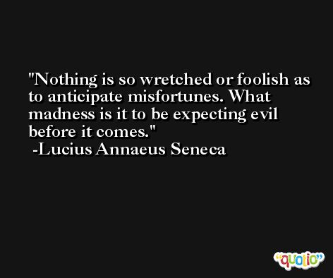 Nothing is so wretched or foolish as to anticipate misfortunes. What madness is it to be expecting evil before it comes. -Lucius Annaeus Seneca
