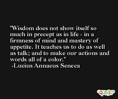 Wisdom does not show itself so much in precept as in life - in a firmness of mind and mastery of appetite. It teaches us to do as well as talk; and to make our actions and words all of a color. -Lucius Annaeus Seneca