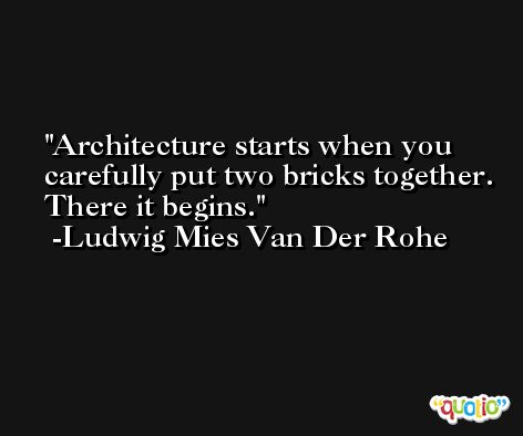 Architecture starts when you carefully put two bricks together. There it begins. -Ludwig Mies Van Der Rohe