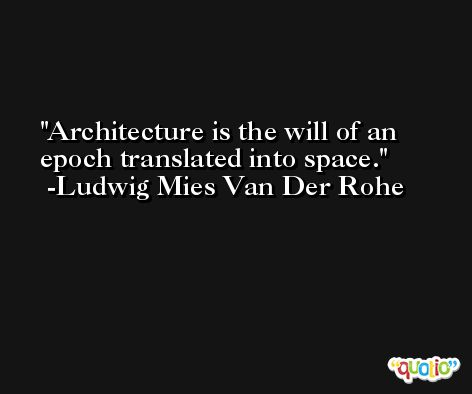 Architecture is the will of an epoch translated into space. -Ludwig Mies Van Der Rohe