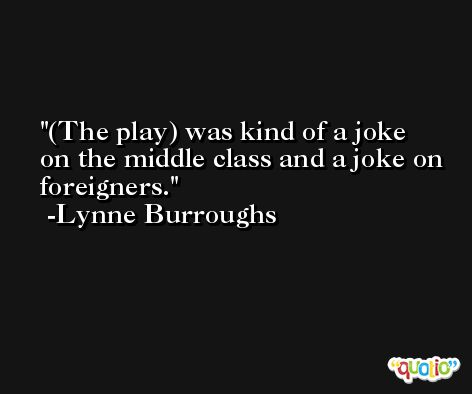 (The play) was kind of a joke on the middle class and a joke on foreigners. -Lynne Burroughs