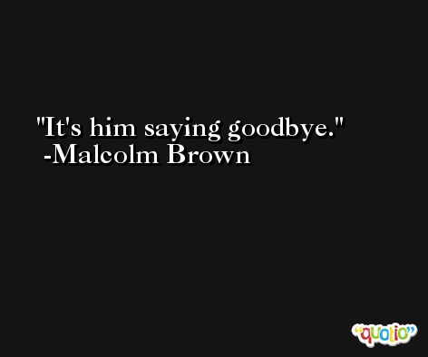 It's him saying goodbye. -Malcolm Brown
