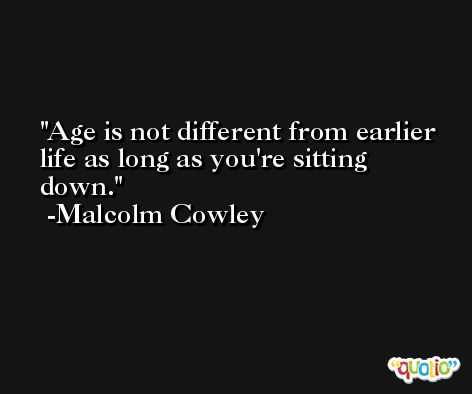 Age is not different from earlier life as long as you're sitting down. -Malcolm Cowley