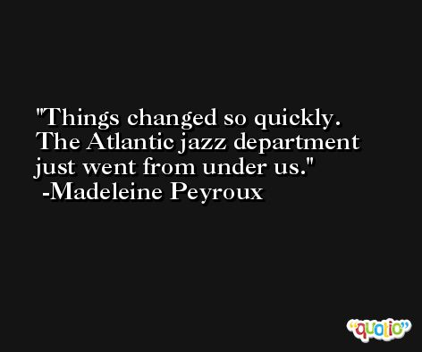 Things changed so quickly. The Atlantic jazz department just went from under us. -Madeleine Peyroux
