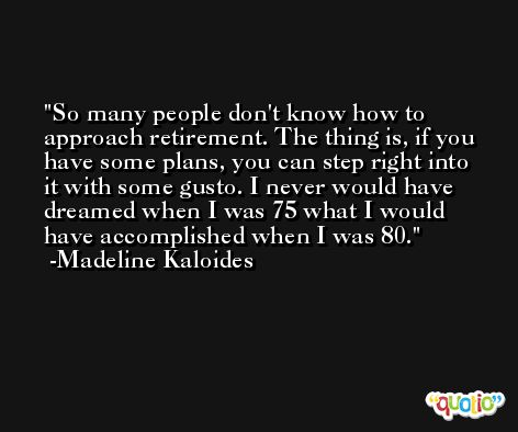 So many people don't know how to approach retirement. The thing is, if you have some plans, you can step right into it with some gusto. I never would have dreamed when I was 75 what I would have accomplished when I was 80. -Madeline Kaloides