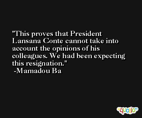 This proves that President Lansana Conte cannot take into account the opinions of his colleagues. We had been expecting this resignation. -Mamadou Ba