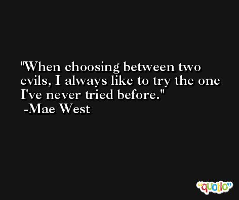 When choosing between two evils, I always like to try the one I've never tried before. -Mae West