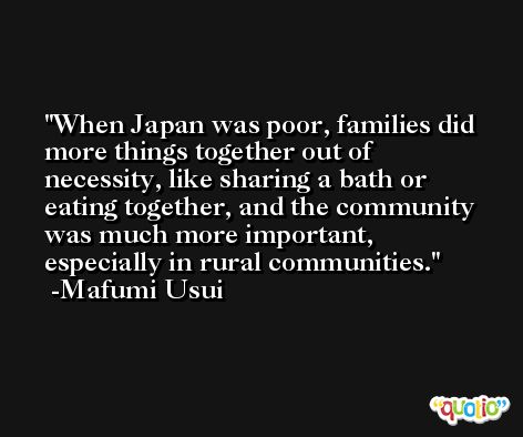 When Japan was poor, families did more things together out of necessity, like sharing a bath or eating together, and the community was much more important, especially in rural communities. -Mafumi Usui