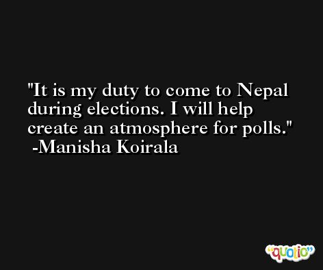 It is my duty to come to Nepal during elections. I will help create an atmosphere for polls. -Manisha Koirala