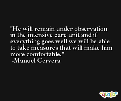 He will remain under observation in the intensive care unit and if everything goes well we will be able to take measures that will make him more comfortable. -Manuel Cervera