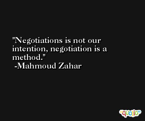 Negotiations is not our intention, negotiation is a method. -Mahmoud Zahar